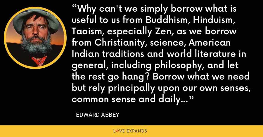 Why can't we simply borrow what is useful to us from Buddhism, Hinduism, Taoism, especially Zen, as we borrow from Christianity, science, American Indian traditions and world literature in general, including philosophy, and let the rest go hang? Borrow what we need but rely principally upon our own senses, common sense and daily living experience. - Edward Abbey