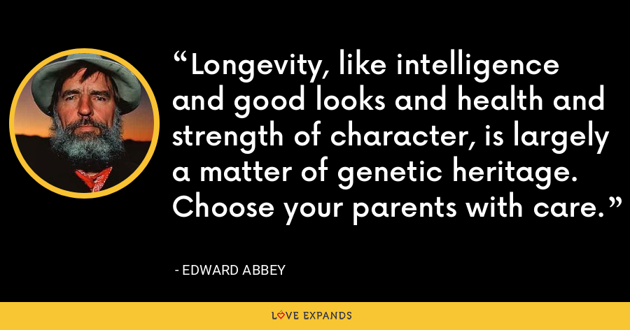 Longevity, like intelligence and good looks and health and strength of character, is largely a matter of genetic heritage. Choose your parents with care. - Edward Abbey