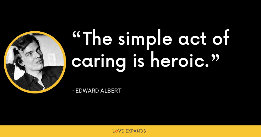 The simple act of caring is heroic. - Edward Albert
