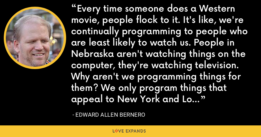Every time someone does a Western movie, people flock to it. It's like, we're continually programming to people who are least likely to watch us. People in Nebraska aren't watching things on the computer, they're watching television. Why aren't we programming things for them? We only program things that appeal to New York and Los Angeles and in many ways spit on the rest of the country. - Edward Allen Bernero