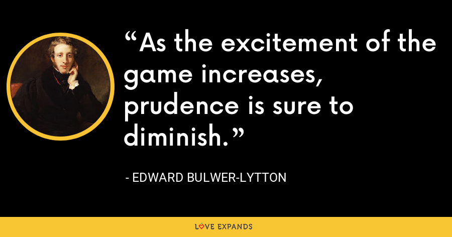 As the excitement of the game increases, prudence is sure to diminish. - Edward Bulwer-Lytton
