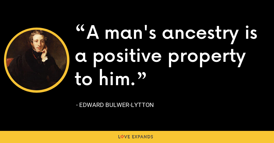 A man's ancestry is a positive property to him. - Edward Bulwer-Lytton