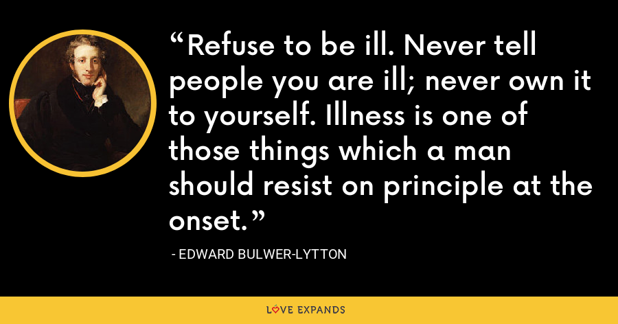 Refuse to be ill. Never tell people you are ill; never own it to yourself. Illness is one of those things which a man should resist on principle at the onset. - Edward Bulwer-Lytton