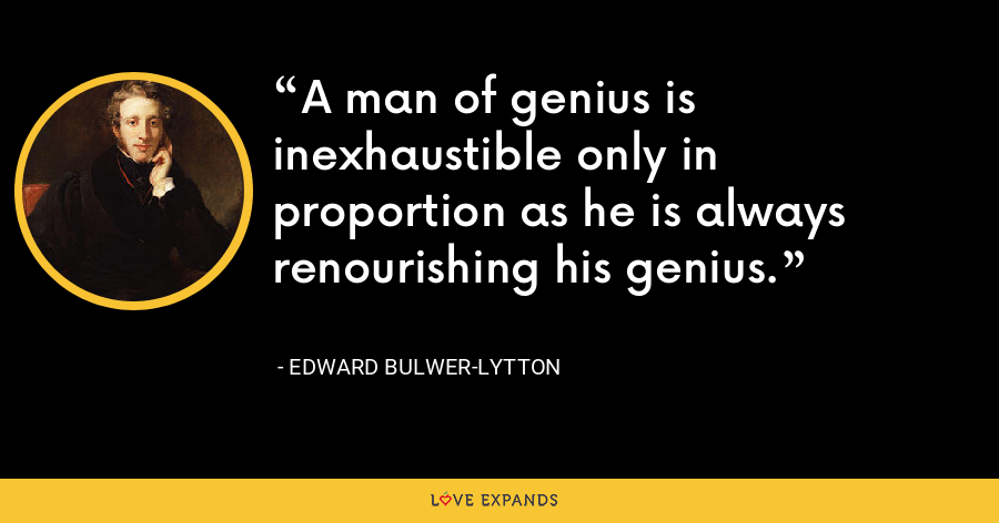 A man of genius is inexhaustible only in proportion as he is always renourishing his genius. - Edward Bulwer-Lytton