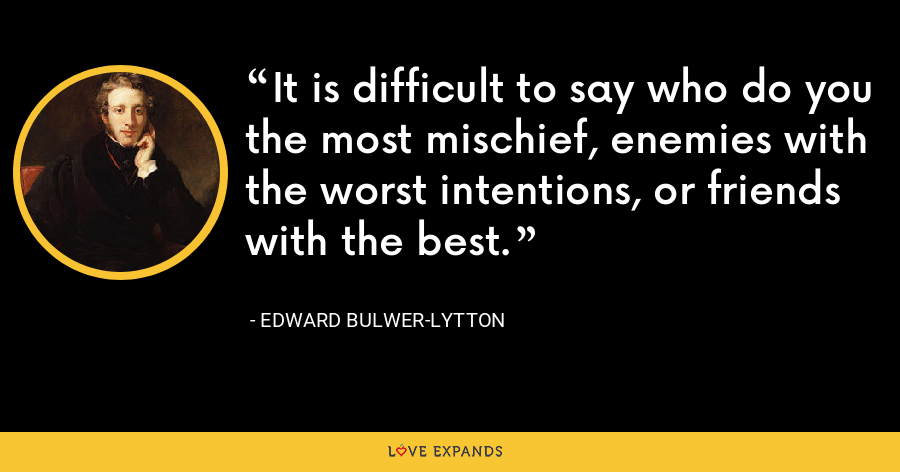 It is difficult to say who do you the most mischief, enemies with the worst intentions, or friends with the best. - Edward Bulwer-Lytton