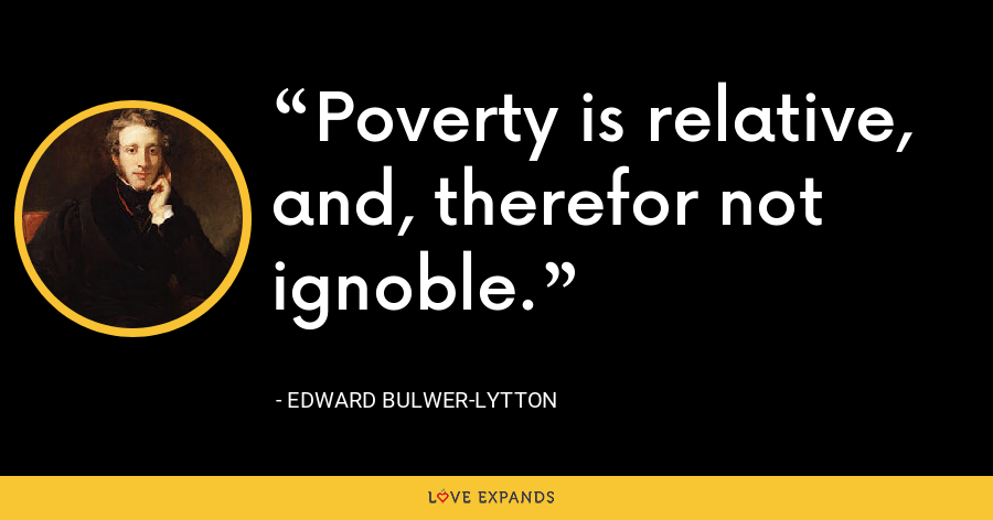 Poverty is relative, and, therefor not ignoble. - Edward Bulwer-Lytton