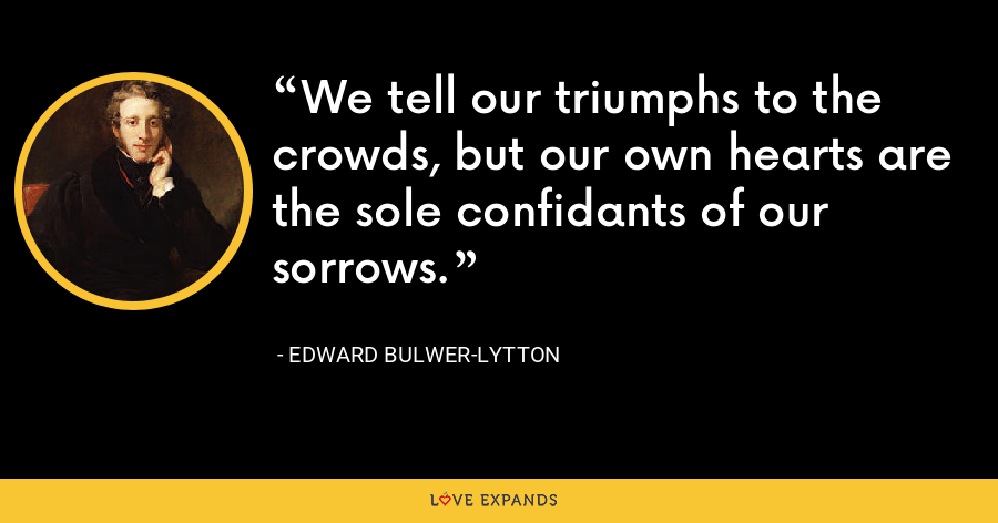 We tell our triumphs to the crowds, but our own hearts are the sole confidants of our sorrows. - Edward Bulwer-Lytton
