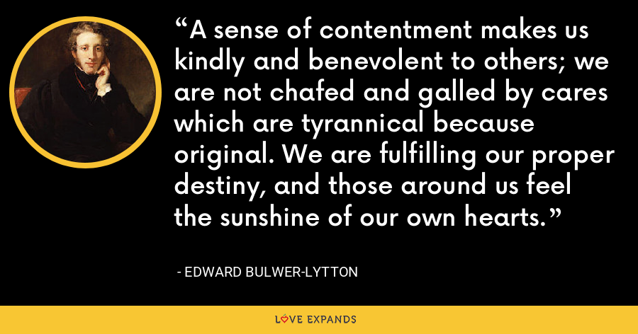 A sense of contentment makes us kindly and benevolent to others; we are not chafed and galled by cares which are tyrannical because original. We are fulfilling our proper destiny, and those around us feel the sunshine of our own hearts. - Edward Bulwer-Lytton