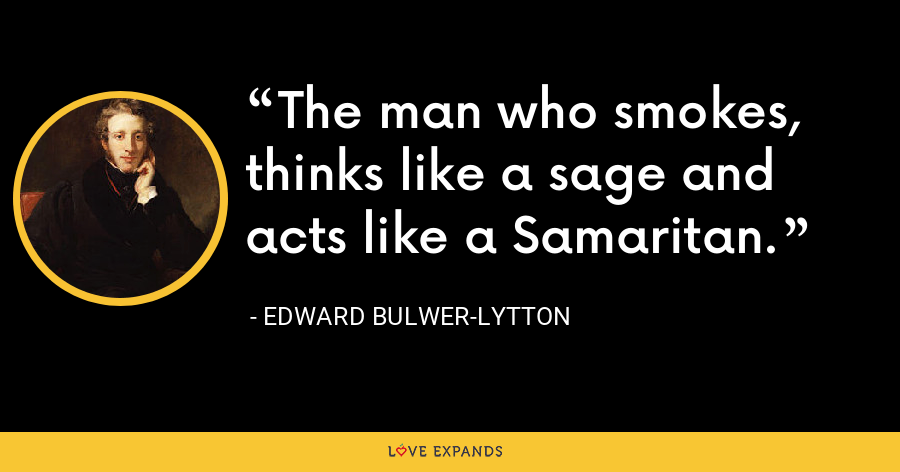 The man who smokes, thinks like a sage and acts like a Samaritan. - Edward Bulwer-Lytton