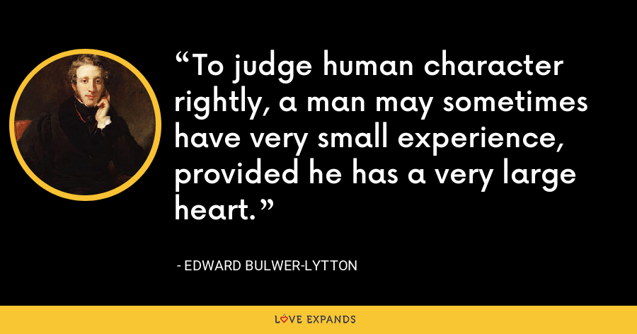 To judge human character rightly, a man may sometimes have very small experience, provided he has a very large heart. - Edward Bulwer-Lytton