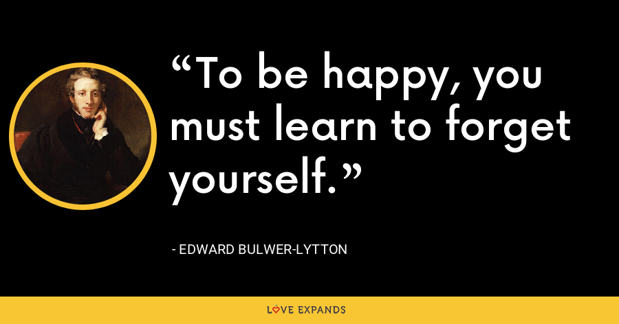 To be happy, you must learn to forget yourself. - Edward Bulwer-Lytton