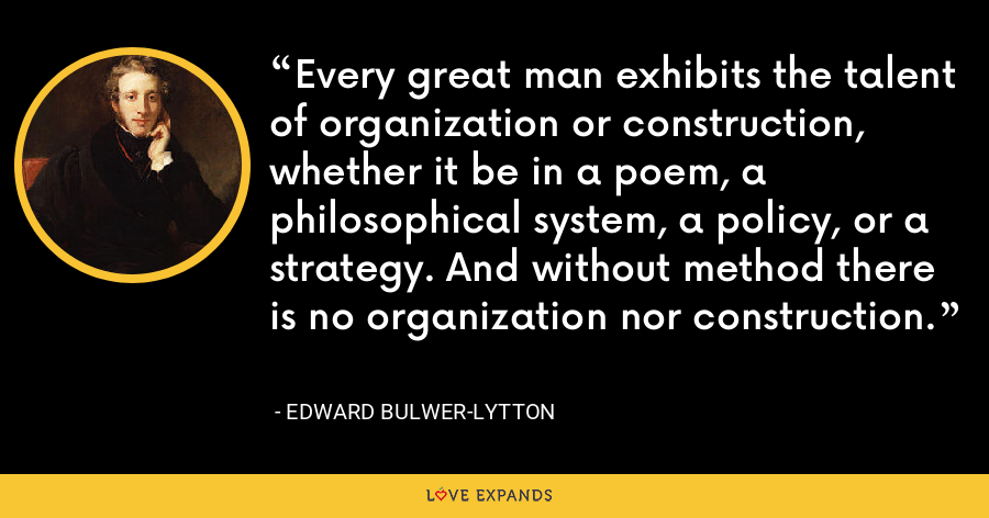 Every great man exhibits the talent of organization or construction, whether it be in a poem, a philosophical system, a policy, or a strategy. And without method there is no organization nor construction. - Edward Bulwer-Lytton