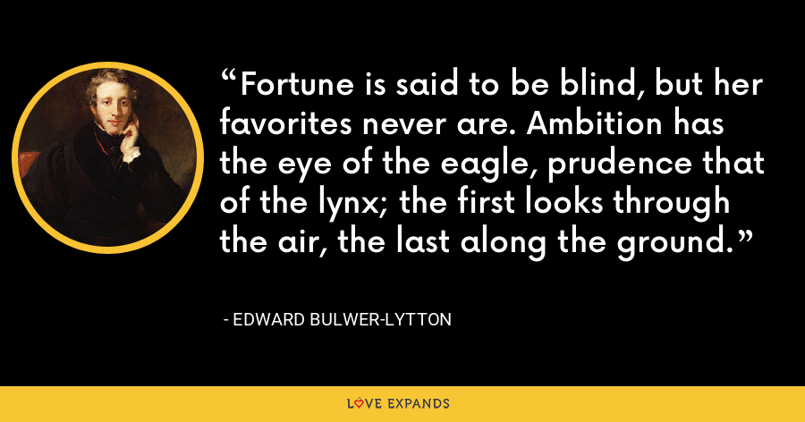 Fortune is said to be blind, but her favorites never are. Ambition has the eye of the eagle, prudence that of the lynx; the first looks through the air, the last along the ground. - Edward Bulwer-Lytton