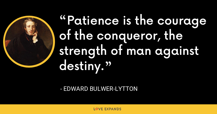 Patience is the courage of the conqueror, the strength of man against destiny. - Edward Bulwer-Lytton