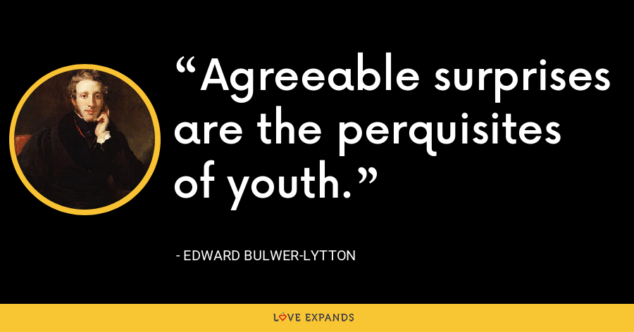 Agreeable surprises are the perquisites of youth. - Edward Bulwer-Lytton
