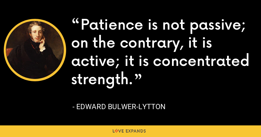 Patience is not passive; on the contrary, it is active; it is concentrated strength. - Edward Bulwer-Lytton