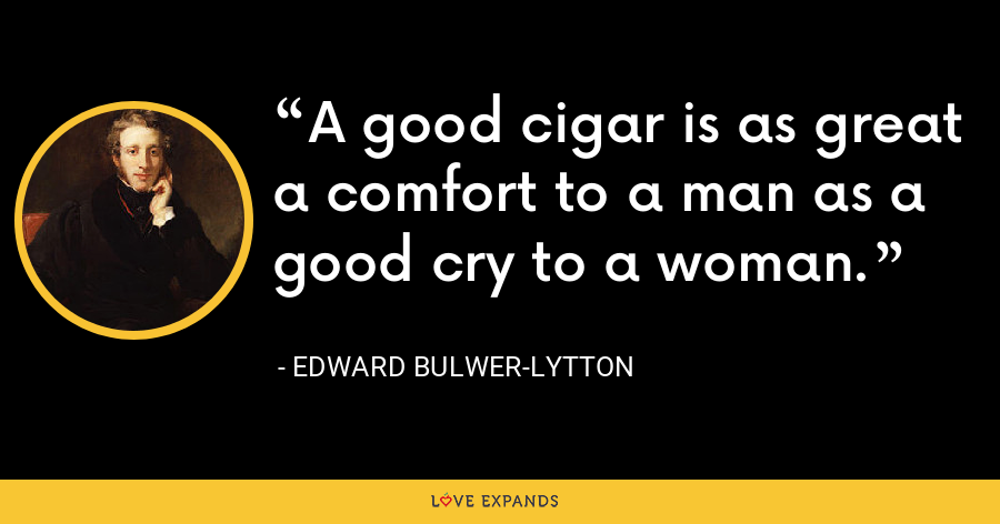 A good cigar is as great a comfort to a man as a good cry to a woman. - Edward Bulwer-Lytton