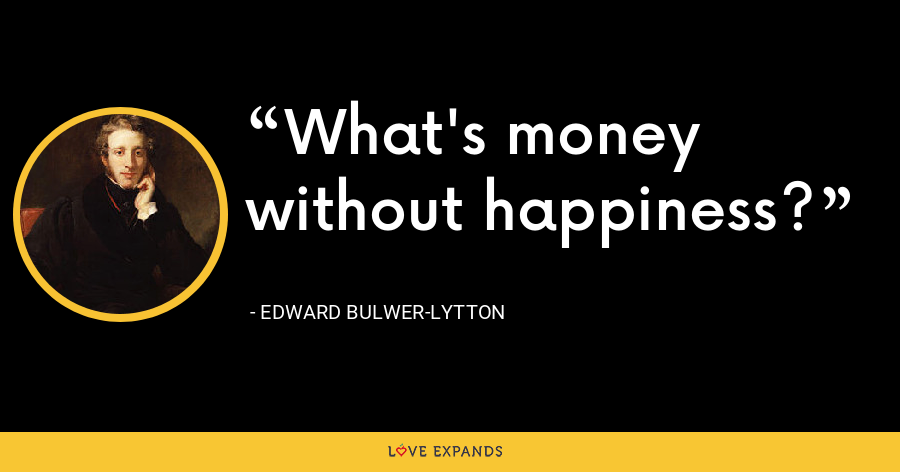 What's money without happiness? - Edward Bulwer-Lytton