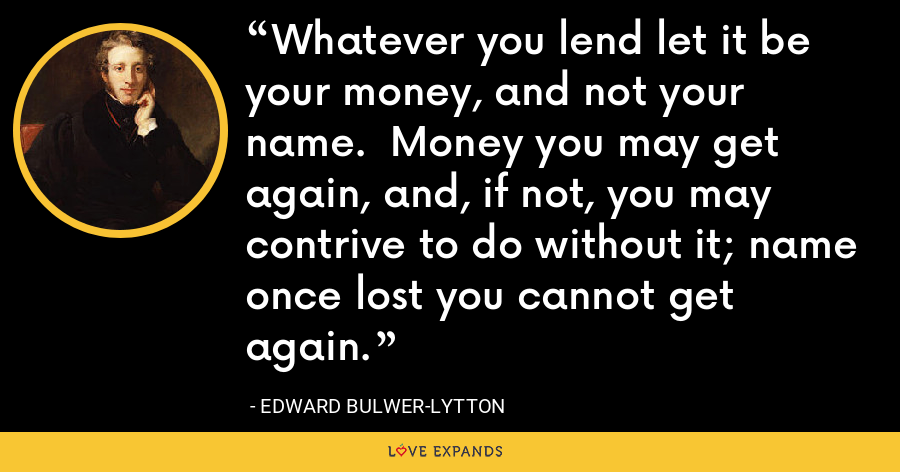 Whatever you lend let it be your money, and not your name.  Money you may get again, and, if not, you may contrive to do without it; name once lost you cannot get again. - Edward Bulwer-Lytton