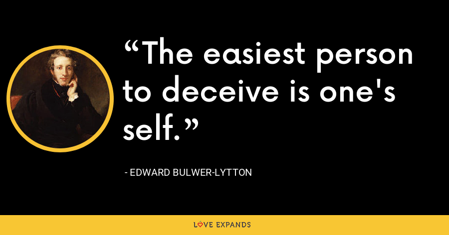 The easiest person to deceive is one's self. - Edward Bulwer-Lytton