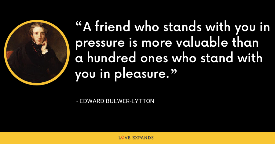 A friend who stands with you in pressure is more valuable than a hundred ones who stand with you in pleasure. - Edward Bulwer-Lytton