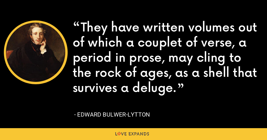 They have written volumes out of which a couplet of verse, a period in prose, may cling to the rock of ages, as a shell that survives a deluge. - Edward Bulwer-Lytton