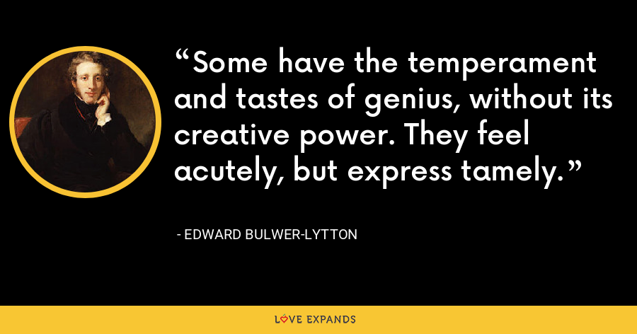 Some have the temperament and tastes of genius, without its creative power. They feel acutely, but express tamely. - Edward Bulwer-Lytton
