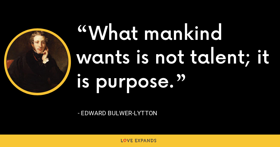 What mankind wants is not talent; it is purpose. - Edward Bulwer-Lytton