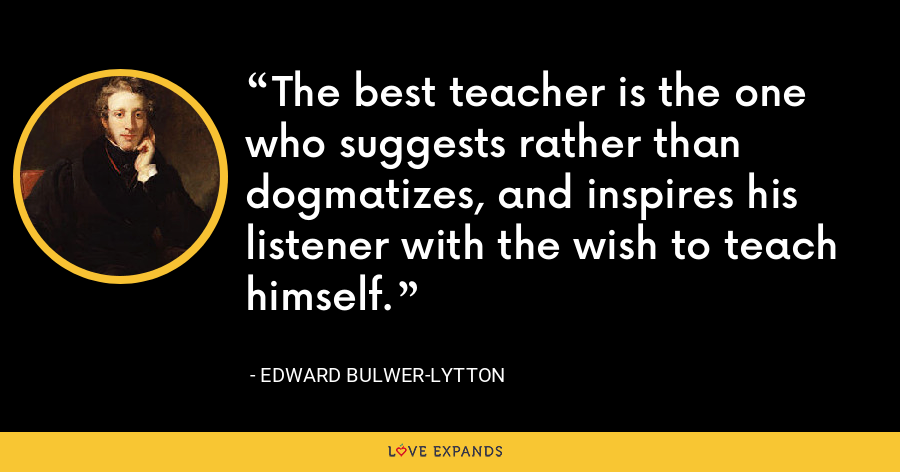 The best teacher is the one who suggests rather than dogmatizes, and inspires his listener with the wish to teach himself. - Edward Bulwer-Lytton