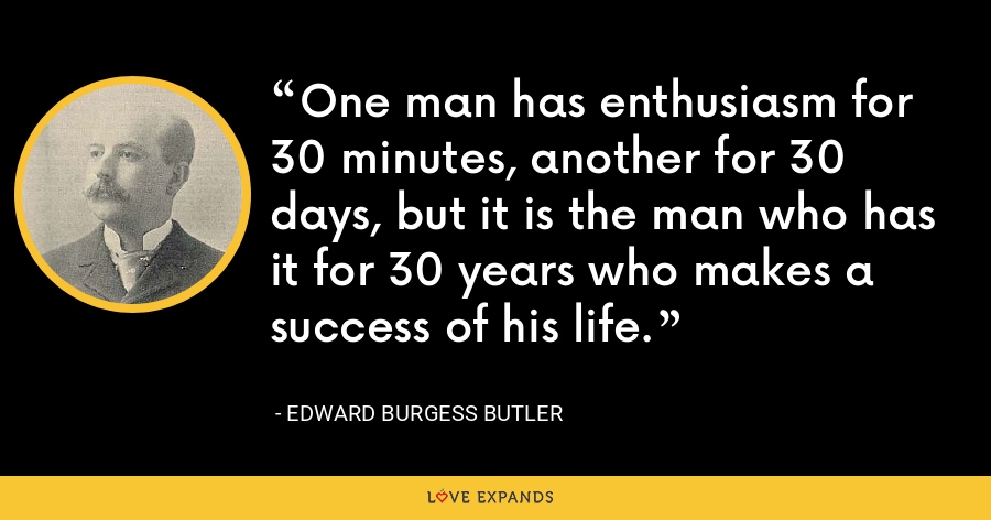 One man has enthusiasm for 30 minutes, another for 30 days, but it is the man who has it for 30 years who makes a success of his life. - Edward Burgess Butler