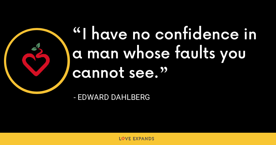 I have no confidence in a man whose faults you cannot see. - Edward Dahlberg