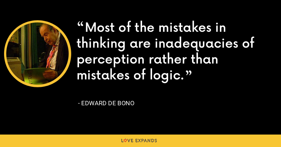 Most of the mistakes in thinking are inadequacies of perception rather than mistakes of logic. - Edward de Bono