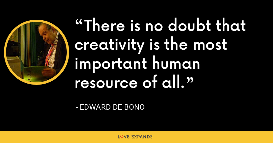 There is no doubt that creativity is the most important human resource of all. - Edward de Bono