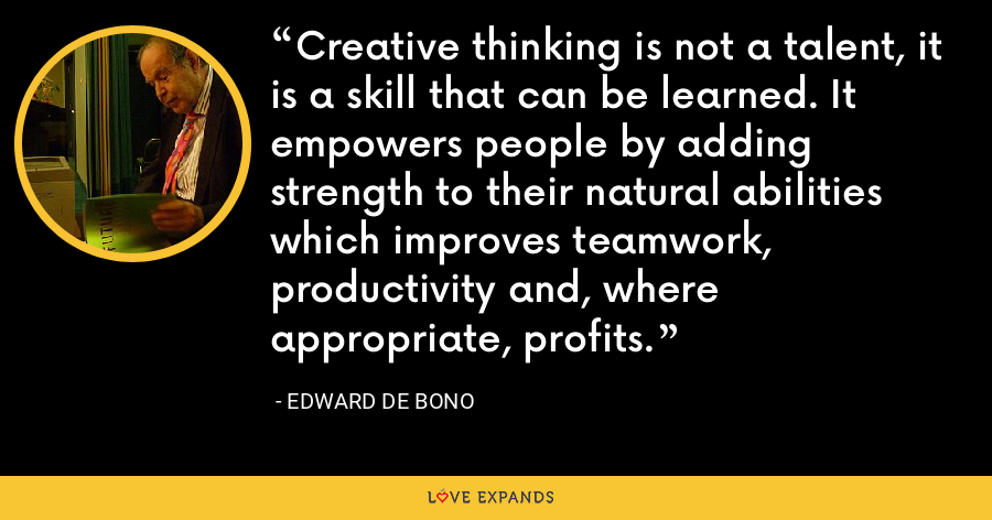 Creative thinking is not a talent, it is a skill that can be learned. It empowers people by adding strength to their natural abilities which improves teamwork, productivity and, where appropriate, profits. - Edward de Bono