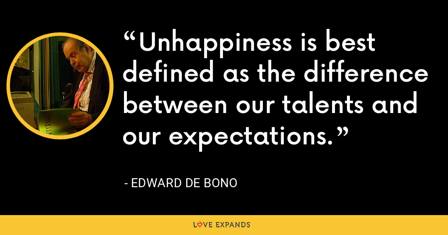 Unhappiness is best defined as the difference between our talents and our expectations. - Edward de Bono