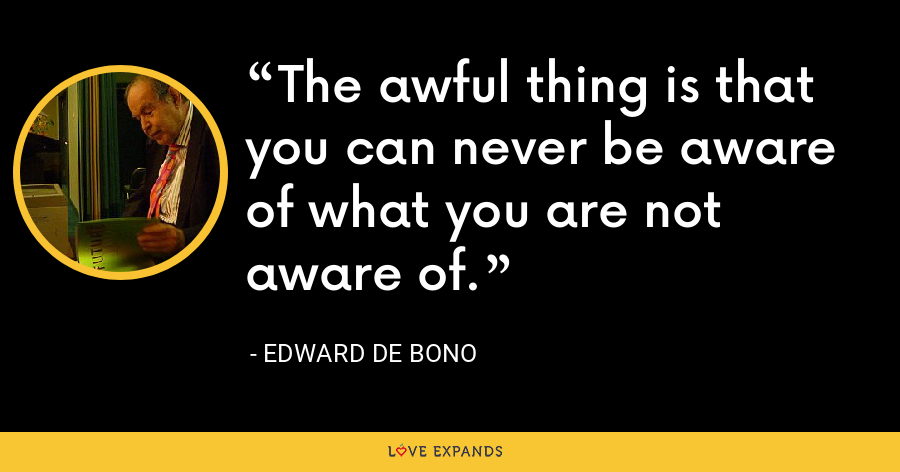 The awful thing is that you can never be aware of what you are not aware of. - Edward de Bono