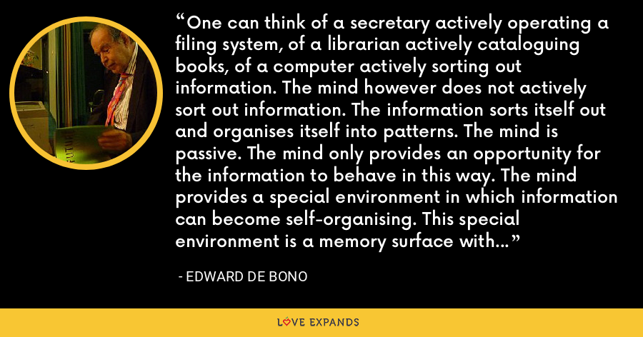 One can think of a secretary actively operating a filing system, of a librarian actively cataloguing books, of a computer actively sorting out information. The mind however does not actively sort out information. The information sorts itself out and organises itself into patterns. The mind is passive. The mind only provides an opportunity for the information to behave in this way. The mind provides a special environment in which information can become self-organising. This special environment is a memory surface with special characteristics. - Edward de Bono