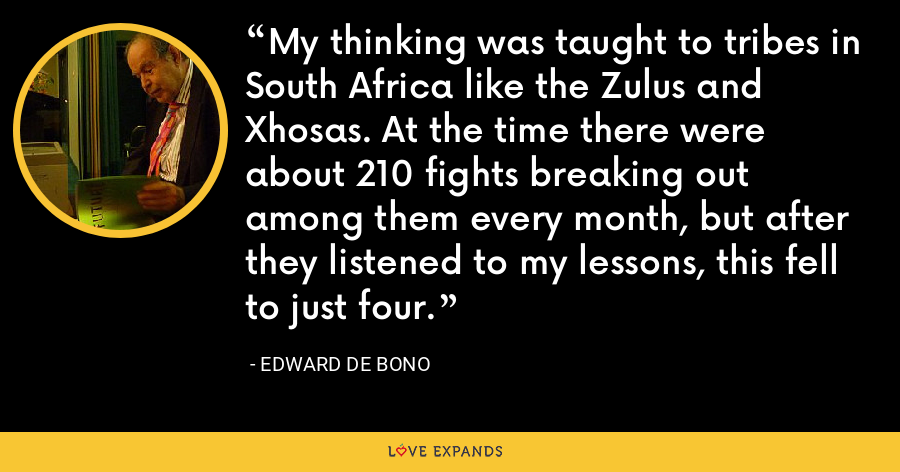 My thinking was taught to tribes in South Africa like the Zulus and Xhosas. At the time there were about 210 fights breaking out among them every month, but after they listened to my lessons, this fell to just four. - Edward de Bono
