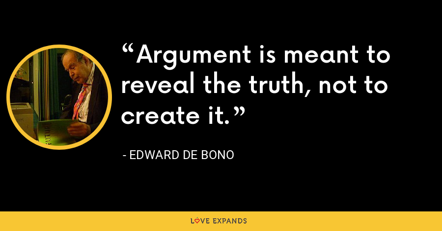 Argument is meant to reveal the truth, not to create it. - Edward de Bono