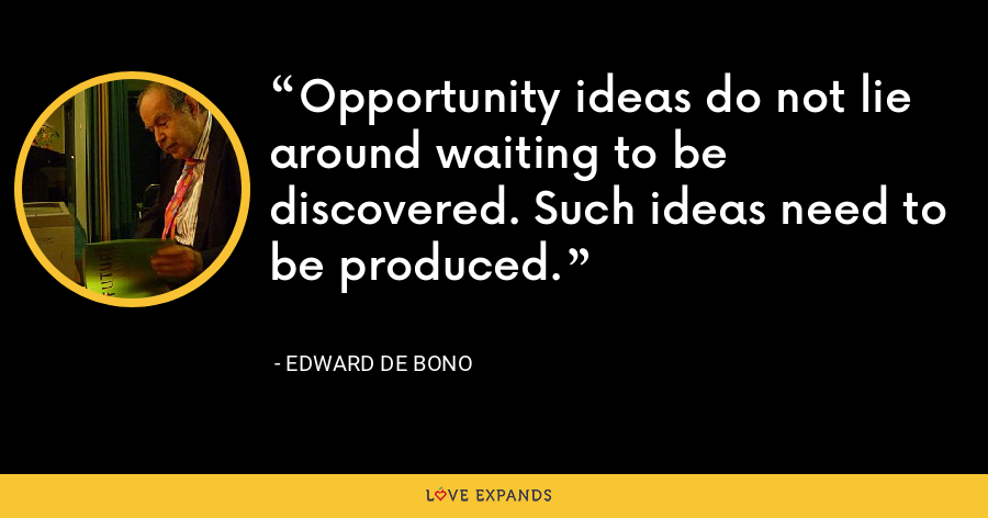 Opportunity ideas do not lie around waiting to be discovered. Such ideas need to be produced. - Edward de Bono