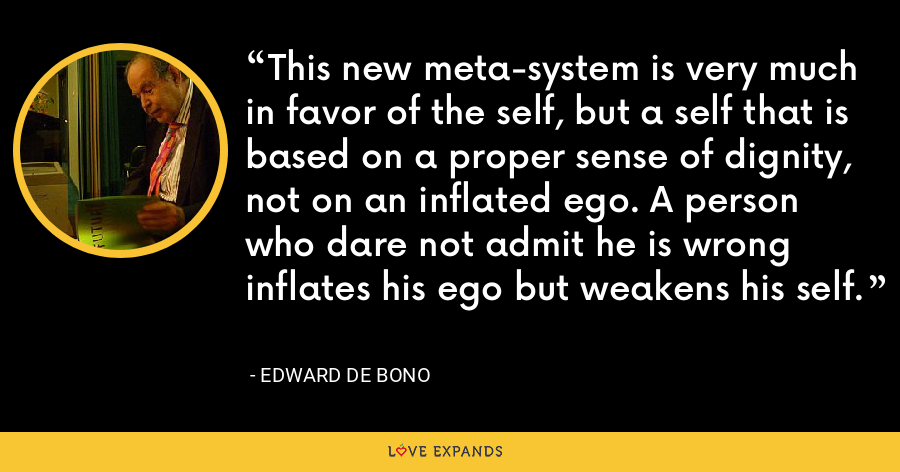 This new meta-system is very much in favor of the self, but a self that is based on a proper sense of dignity, not on an inflated ego. A person who dare not admit he is wrong inflates his ego but weakens his self. - Edward de Bono