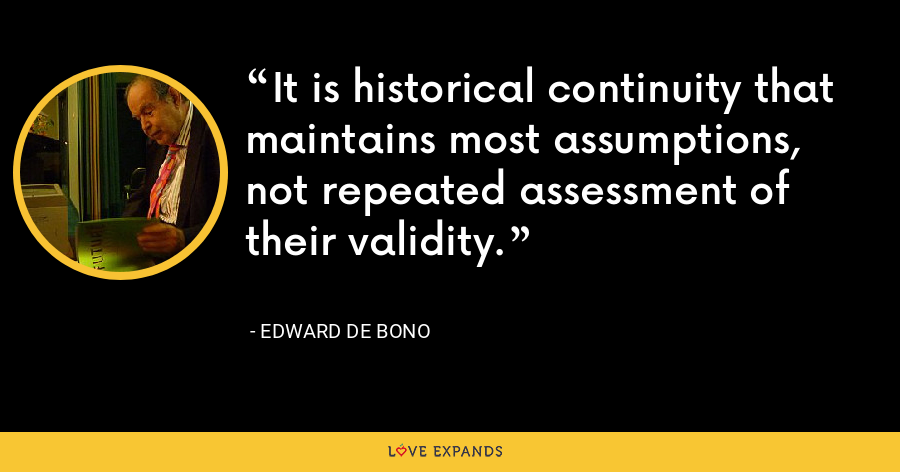 It is historical continuity that maintains most assumptions,  not repeated assessment of their validity. - Edward de Bono
