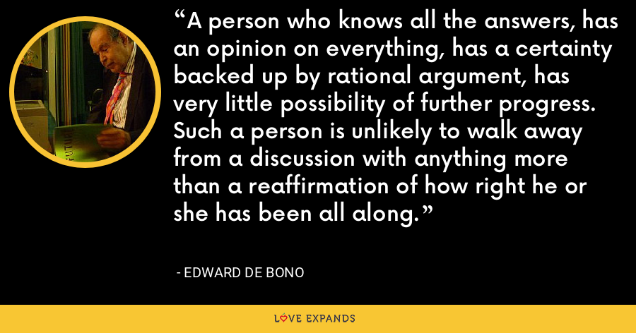 A person who knows all the answers, has an opinion on everything, has a certainty backed up by rational argument, has very little possibility of further progress. Such a person is unlikely to walk away from a discussion with anything more than a reaffirmation of how right he or she has been all along. - Edward de Bono