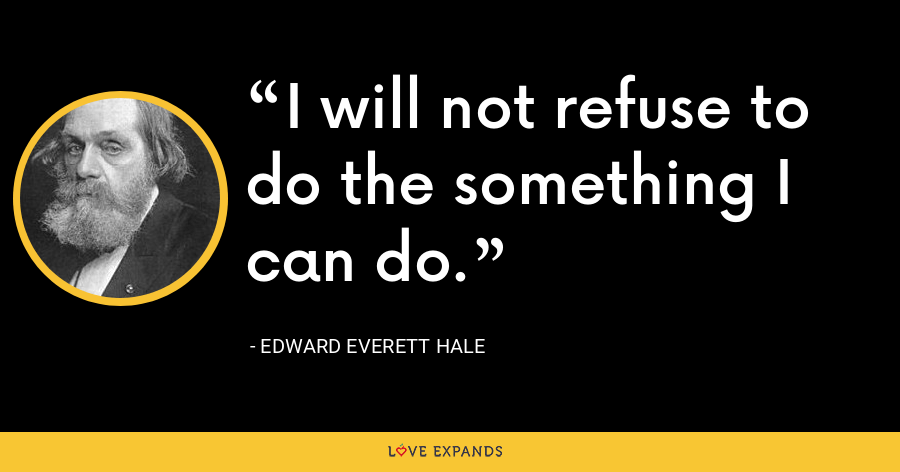 I will not refuse to do the something I can do. - Edward Everett Hale
