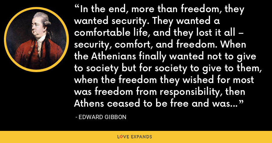 In the end, more than freedom, they wanted security. They wanted a comfortable life, and they lost it all – security, comfort, and freedom. When the Athenians finally wanted not to give to society but for society to give to them, when the freedom they wished for most was freedom from responsibility, then Athens ceased to be free and was never free again. - Edward Gibbon