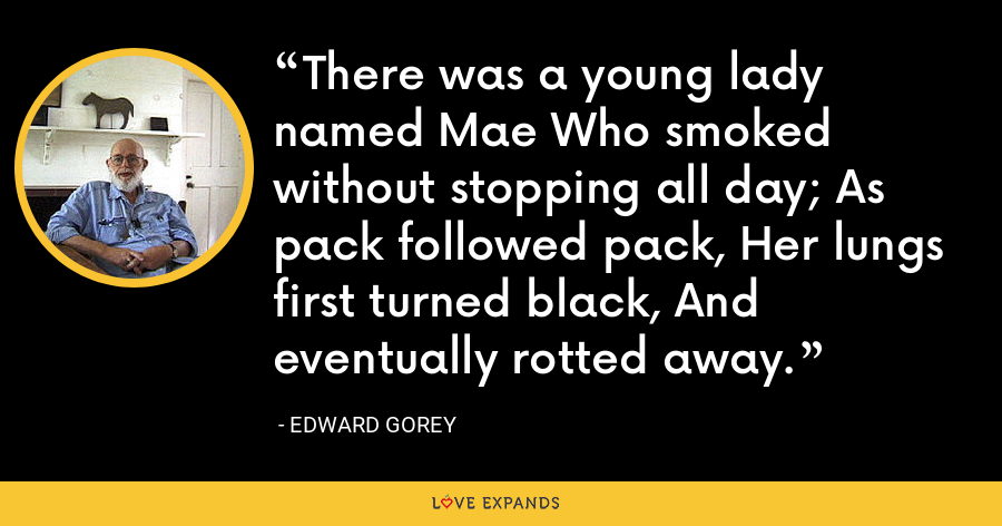 There was a young lady named Mae Who smoked without stopping all day; As pack followed pack, Her lungs first turned black, And eventually rotted away. - Edward Gorey