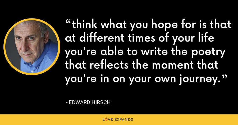 think what you hope for is that at different times of your life you're able to write the poetry that reflects the moment that you're in on your own journey. - Edward Hirsch