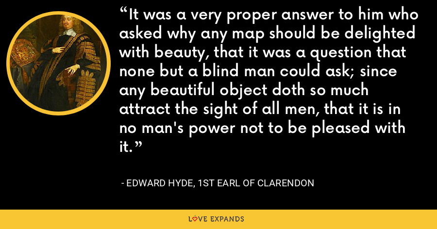It was a very proper answer to him who asked why any map should be delighted with beauty, that it was a question that none but a blind man could ask; since any beautiful object doth so much attract the sight of all men, that it is in no man's power not to be pleased with it. - Edward Hyde, 1st Earl of Clarendon