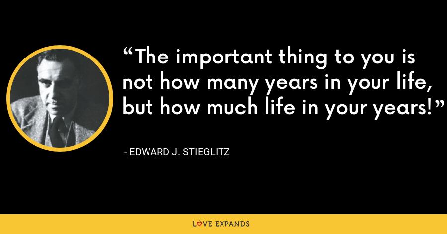 The important thing to you is not how many years in your life, but how much life in your years! - Edward J. Stieglitz