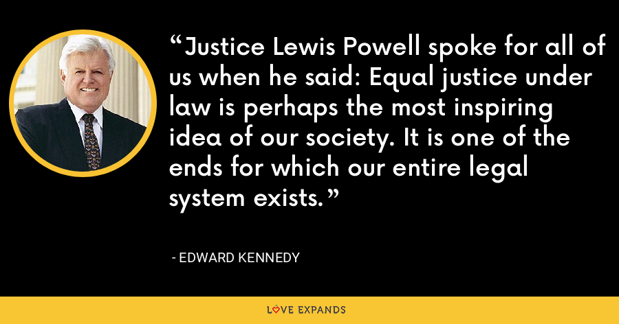 Justice Lewis Powell spoke for all of us when he said: Equal justice under law is perhaps the most inspiring idea of our society. It is one of the ends for which our entire legal system exists. - Edward Kennedy
